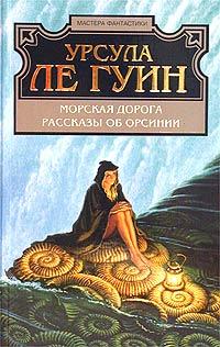 Урсула Ле Гуин - Морская дорога. Рассказы об Орсинии (сборник)