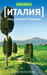 Фрэнсис Мэйес - Италия: Под солнцем Тосканы