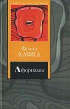 Франц Кафка - Афоризмы. Письмо к отцу. Письма (сборник)