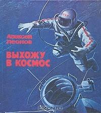 Алексей Леонов - Выхожу в космос
