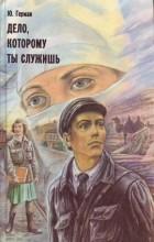 Юрий Герман - Дело, которому ты служишь