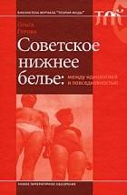 Ольга Гурова - Советское нижнее белье: между идеологией и повседневностью