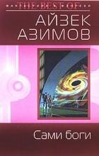 Айзек Азимов - Сами боги