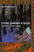 Елена Левкиевская - В краю домовых и леших. Персонажи русских мифов