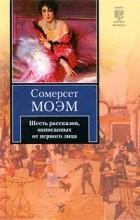 Сомерсет Моэм - Шесть рассказов, написанных от первого лица (сборник)