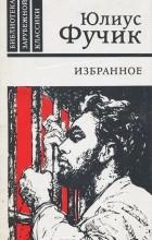 Юлиус Фучик - Избранное. Репортаж с петлей на шее. Статьи. Письма
