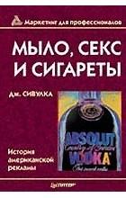 Дж. Сивулка - Мыло, секс и сигареты. История американской рекламы