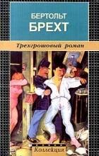 Бертольд Брехт - Трехгрошовый роман