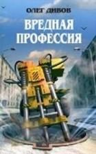 Олег Дивов - Вредная профессия (сборник)