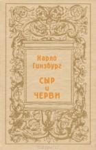 Карло Гинзбург - Сыр и черви. Картина мира одного мельника, жившего в XVI в.