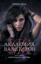 Райчел Мид - Академия вампиров. Книга 1. Охотники и жертвы