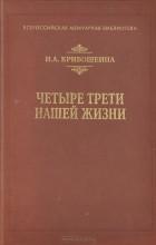 Кривошеина Н.А. - Четыре трети нашей жизни