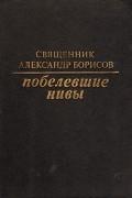 Священник Александр Борисов - Побелевшие нивы