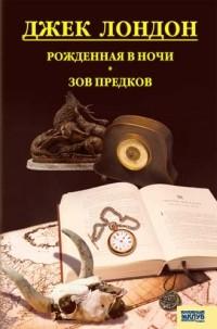 Лондон Джек - Собрание сочинений. Том 8. Рожденная в ночи. Зов предков (сборник)