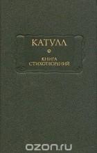 Гай Валерий Катулл - Книга стихотворений