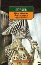 Хорхе Луис Борхес - Вавилонская библиотека и другие рассказы (сборник)