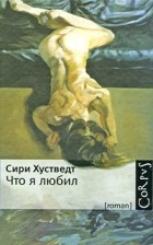 Сири Хустведт - Что я любил