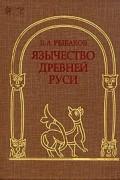 Б.А. Рыбаков - Язычество Древней Руси