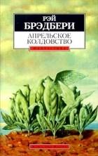 Рэй Брэдбери - Апрельское колдовство (сборник)