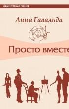 Анна Гавальда - Просто вместе