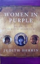 Judith Herrin - Women in Purple: Rulers of Medieval Byzantium