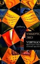 Умберто Эко - Vertigo: Круговорот образов, понятий, предметов