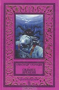 Казанцев Александр Петрович - Сильнее времени