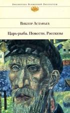Виктор Астафьев - Царь-рыба. Повести. Рассказы