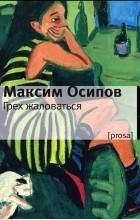 Максим Осипов - Грех жаловаться