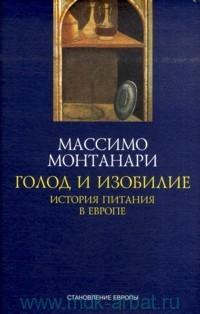 Массимо Монтанари - Голод и изобилие. История питания в Европе