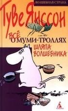 Туве Янссон - Все о Муми-Троллях. Шляпа волшебника (сборник)