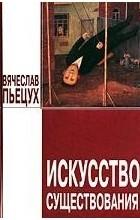 Вячеслав Пьецух - Искусство существования