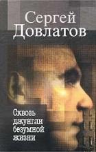 Сергей Довлатов - Сквозь джунгли безумной жизни. Письма к родным и друзьям