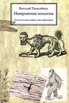 Виталий Танасийчук - Невероятная зоология (Зоологические мифы и мистификации)