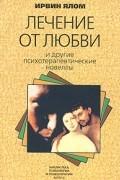 Ирвин Ялом - Лечение от любви и другие психотерапевтические новеллы (сборник)
