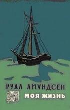 Руал Амундсен - Моя жизнь