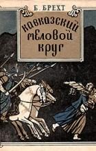 Бертольт Брехт - Кавказский меловой круг