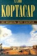 Хулио Кортасар - Собрание сочинений. Том 7. 62. Модель для сборки (сборник)
