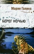 Мария Галина - Берег ночью (сборник)