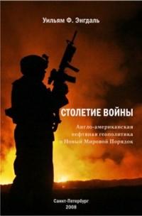 Уильям Фредерик Энгдаль - Столетие войны: англо-американская нефтяная геополитика и Новый Мировой Порядок