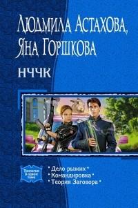 Людмила Астахова, Яна Горшкова - НЧЧК: Дело рыжих. Командировка. Теория Заговора (сборник)