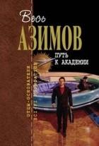 Айзек Азимов - Путь к Академии (сборник)