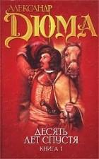 Александр Дюма - Виконт де Бражелон, или Десять лет спустя. В трех книгах. Книга 1