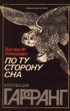 Говард Ф. Лавкрафт - По ту сторону сна (сборник)