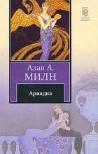 Алан А. Милн - Ариадна (сборник)