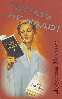 Дубравка Угрешич - Читать не надо!