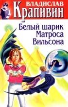 Владислав Крапивин - Том 9. Белый шарик Матроса Вильсона. Сказки о рыбаках и рыбках (сборник)