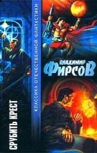 Владимир Фирсов - Срубить Крест (сборник)