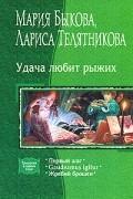 Мария Быкова, Лариса Телятникова - Удача любит рыжих: Первый шаг. Gaudeamus igitur. Жребий брошен (сборник)