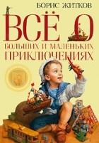 Борис Житков - Всё о больших и маленьких приключениях